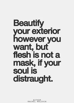 beautify your exterior however you want but flesh is not a mask if your soul is distraught.