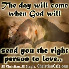 The day will come when God will send you the right person to love...