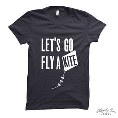 Let's Go Fly A Kite Made to Order Tee Shirt by HappilyEverTees - Maybe in a color other than black?