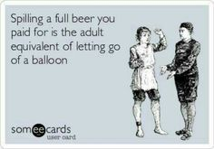 """""""Spilling a beer you paid for is the adult equivalent of letting go of a balloon :-("""" :: Lc- beers come and go... But I still miss the Mickey Mouse balloon I got when I was, like, 7.  It was one-a those ones widda red Mickey balloon inna clear balloon (but we're talking 30 yrs ago so it was all real balloon, not that bulletproof plastic they've got now).  Of course I doubt it was $12 like they are now.. If it was my parents never would've relented and bought it for me haha"""