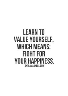 Learn to value yourself, which means fight for your happiness. #wisdom #affirmations
