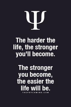 .the harder the life, the stronger you'll become. the stronger you become, the easier the life will be.