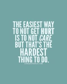 The easiest way to not get hurt is to not care, but that's the hardest thing to do