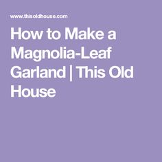 How to Make a Magnolia-Leaf Garland | This Old House