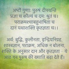 अष्टौ गुणाः पुरुषं दीपयन्ति प्रज्ञा च कौल्यं च दमः श्रुतं च। पराक्रमश्चाबहुभाषिता च दानं यथाशक्ति कृतज्ञता च।।  अर्थ: बुद्धि, कुलीनता, इन्द्रियनिग्रह, शास्त्रज्ञान, पराक्रम, अधिक न बोलना, शक्ति के अनुसार दान और कृतज्ञता – ये आठ गन पुरुष की ख्याति बढ़ा देते हैं।