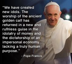 We have created new idols. The worship of the ancient golden calf has returned in a new and ruthless guise in the idolatry of money and the dictatorship of an impersonal economy lacking a truly human purpose. -Pope Francis