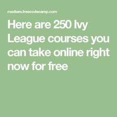 Here are 250 Ivy League courses you can take online right now for free
