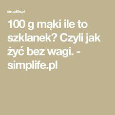 100 g mąki ile to szklanek? Czyli jak żyć bez wagi. - simplife.pl