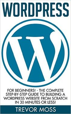 Amazon.com: WordPress: For Beginners! - The Complete Step-by-Step Guide To Building A WordPress Website From Scratch In 30 Minutes Or Less! (Wordpress For Beginners, Web Development, Web Design) eBook: Trevor Moss: Kindle Store