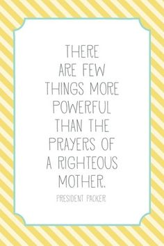 """""""There are few things more powerful than the prayers of a righteous mother."""" President Packer"""