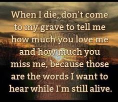 When I die, don't come to my grave to tell me how much you love me and how much you miss me, because those are the words I want to hear while I'm still alive. ~ I do know many that regret never having done this! Makes one bitter till the end. If I Die, When I Die, Today Quotes, Life Quotes, Family Quotes, Tomorrow Quotes, Favorite Quotes, Best Quotes, Told You So