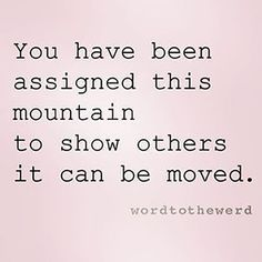 You have been assigned this mountain to show others it can be moved life quotes quote wise quote inspirational quote inspiring quote attitude quotes wisdom quotes better person quote leadership quote keep motivation for fitness Life Quotes Love, Great Quotes, Quotes To Live By, Me Quotes, Motivational Quotes, Inspirational Quotes, Wisdom Quotes, Attitude Quotes, Super Quotes