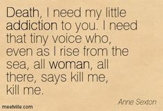 Posters, Prints and Wallpapers Addiction Death Quotes Anne Sexton, Poet Quotes, Addiction Quotes, Death Quotes, Addicted To You, Of Mice And Men, How To Be Likeable, Condolences, I Need You