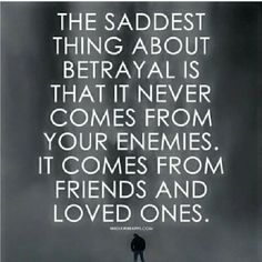 Sad truth. Betrayal comes from the ones you love the most.