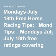 Mondays July 18th Free Horse Racing Tips:   Mondays July 18th free ratings covering the 1st 3 races at each & every race meeting will be available right here in this space half an hour before the 1st scheduled race of the day on this Monday the 18th so please check back here then.   This is your very own free trial of our horse racing tips and we honestly believe our ratings are the best available anywhere online and you can check all our results here.  And if you want to just join us and…