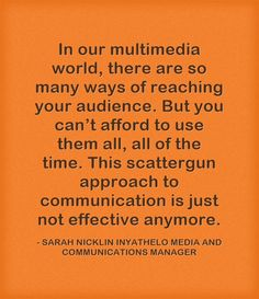 In our multimedia world, there are so many ways of reaching your audience. But you can't afford to use them all, all of the time. This scattergun approach to communication is just not effective anymore.