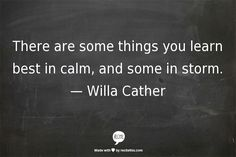 There are some things you learn best in calm, and some in storm. — Willa Cather