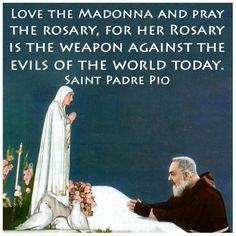 Pray the Rosary...  --Saint Padre Pio