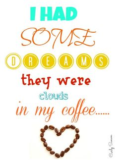 I had some dreams they were clouds in my coffee