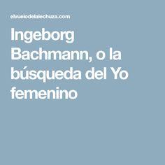 Ingeborg Bachmann, o la búsqueda del Yo femenino