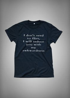 I don't need to flirt I will seduce you with awkwardness • Sweatshirt • Clothes Casual Outift for • teens • movies • girls • women •. summer • fall • spring • winter • outfit ideas • hipster • dates • school • parties • Tumblr Teen Fashion Print Tee Shirt