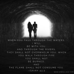 """""""When you pass through the waters, I will be with you; and through the rivers, they shall not overwhelm you; when you walk through fire you shall not be burned, and the flame shall not consume you."""" Isaiah 43:2"""