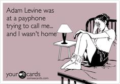 Adam Levine was at a payphone trying to call me... and I wasn't home.