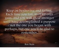 Keep on beginning and failing. http://dailymilestones.blogspot.co.nz/2013/04/keep-on-beginning-and-failing.html