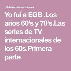 Yo fuí a EGB .Los años 60's y 70's.Las series de TV internacionales de los 60s.Primera parte