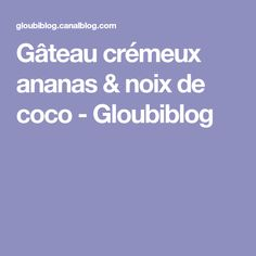 Gâteau crémeux ananas & noix de coco - Gloubiblog