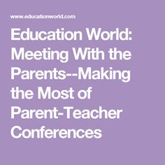 Education World: Meeting With the Parents--Making the Most of Parent-Teacher Conferences