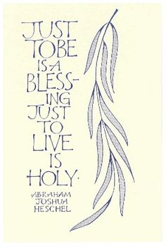 """""""Just to be, is a blessing. Just to live is holy."""" -- Abraham Joshua Heschel Just to """"be"""" is my favorite thing...."""