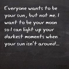 Everyone wants to be your Sun, but not me. I want to be your Moon so I can light up your darkest moments when your Sun isn't around ~ Love ~ Romance ~ Quote Now Quotes, Cute Quotes, Great Quotes, Quotes To Live By, Funny Quotes, Inspirational Quotes, The Words, Plus Belle Citation, Youre My Person