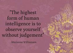 The highest form of human intelligence is to observe yourself without judgement.-Marianne Williamson