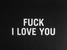FUCK, I LOVE YOU