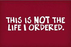 This is NOT the life i ordered!!!