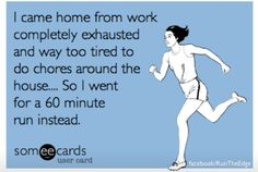 Running > Chores.  Ha Yes I've actually done this.