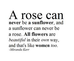 a rose can never be a sunflower and a sunflower can never be a rose. all flowers are beautiful in their own way and thats like women too