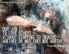 Our job is to love others without stopping to inquire whether they are worthy.