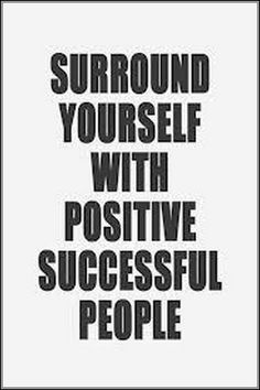 Surround yourself with positive successful people.