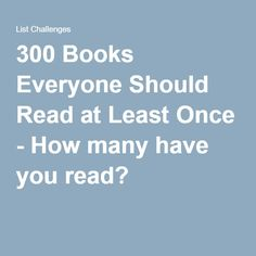300 Books Everyone Should Read at Least Once - How many have you read?