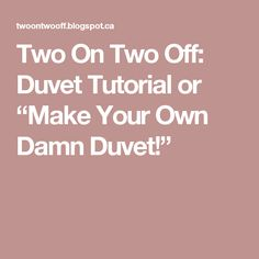 "Two On Two Off: Duvet Tutorial or ""Make Your Own Damn Duvet!"""