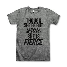 Though She Be But Little She Is Fierce    This awesome design is printed on American Apparels Athletic tri-blend t-shirt. Youll love its