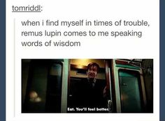 "When I find myself in times of trouble, Remus Lupin comes to me speaking words of wisdom, ""Eat. You'll feel better."" 