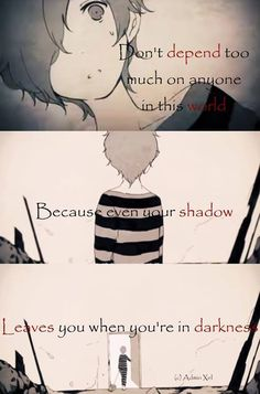 """""""Don't depend too much on anyone in this world, because even your shadow leaves you when you're in darkness"""""""