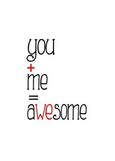 You and me = awesome
