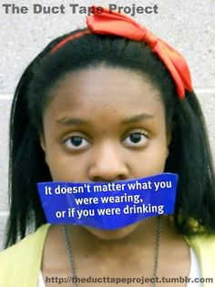 """The Duct Tape Project  """"It doesn't matter what you were wearing, or if you were drinking""""  http://theducttapeproject.tumblr.com"""