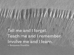 RQotD-261 - Tell me and I forget. Teach me and I remember. Involve me and I learn. – Benjamin Franklin  - http://www.fmsreliability.com/publishing/rqotd-261/