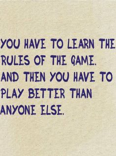You have to learn the rules of the game And then you have to play better than anyone else | Anonymous ART of Revolution