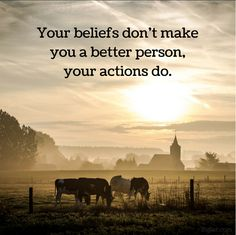 Your beliefs don't make you a better person, your actions do.